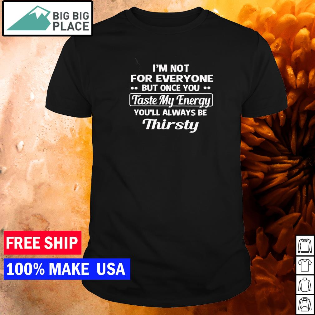 I'm not for everyone but once you taste my energy you'll always be thirsty shirt