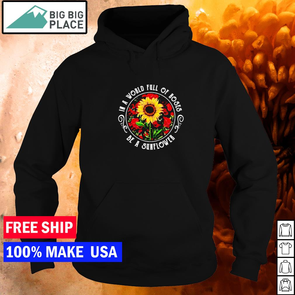 In a world full of roses be a sunflower s hoodie