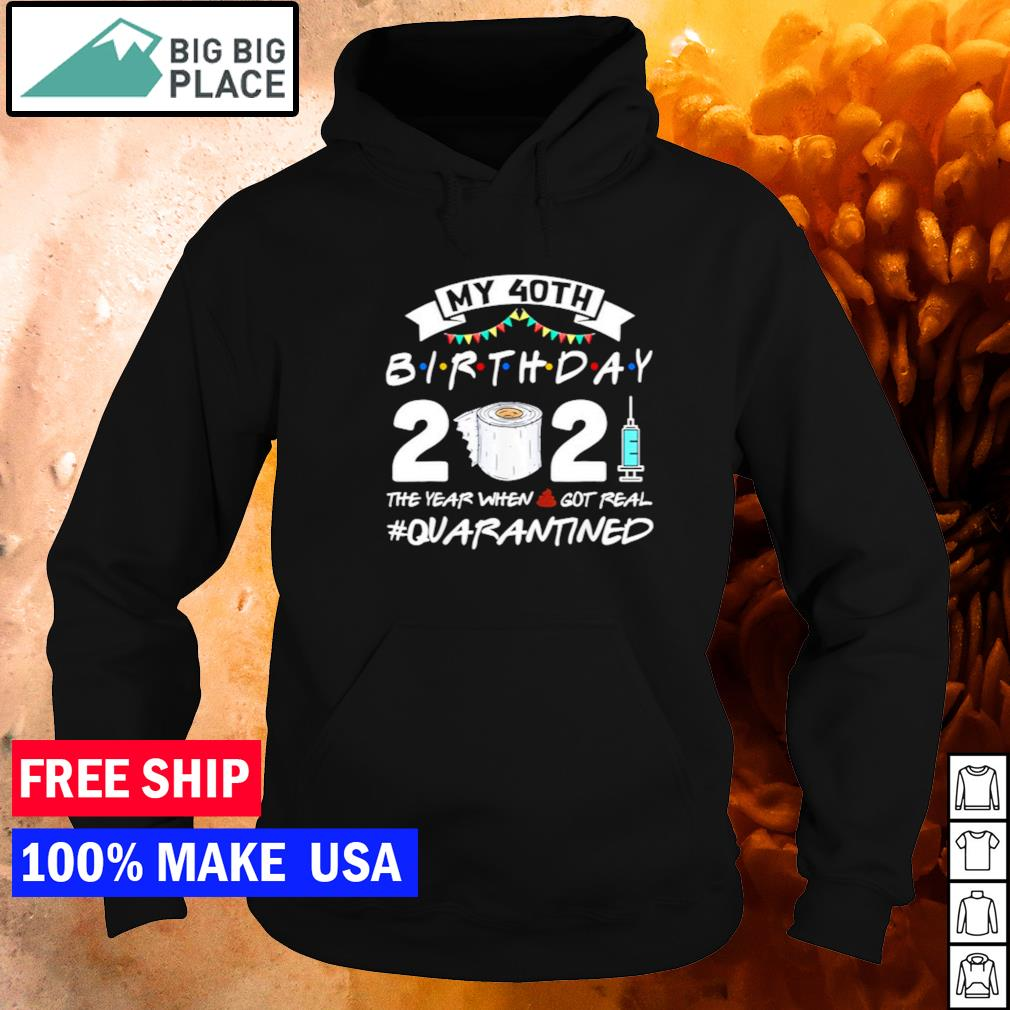 My 40th birthday 2021 the year when shit got real quarantined s hoodie