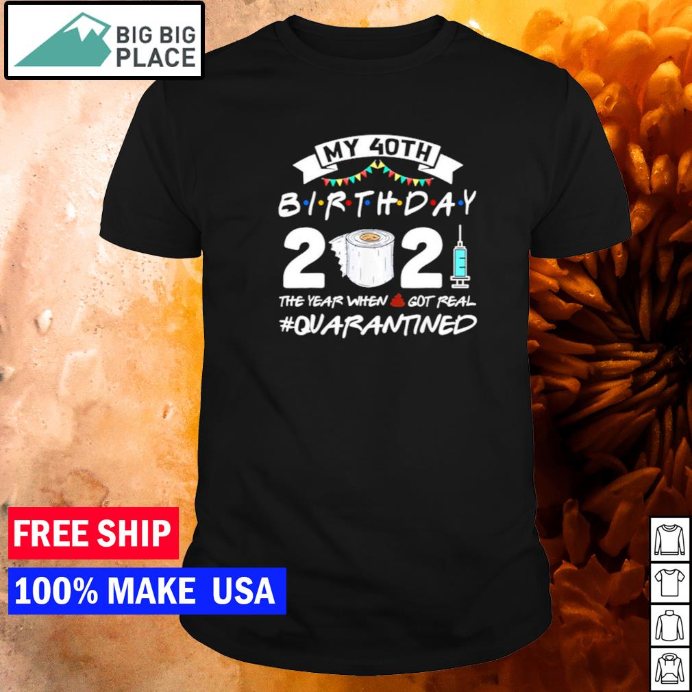 My 40th birthday 2021 the year when shit got real quarantined shirt