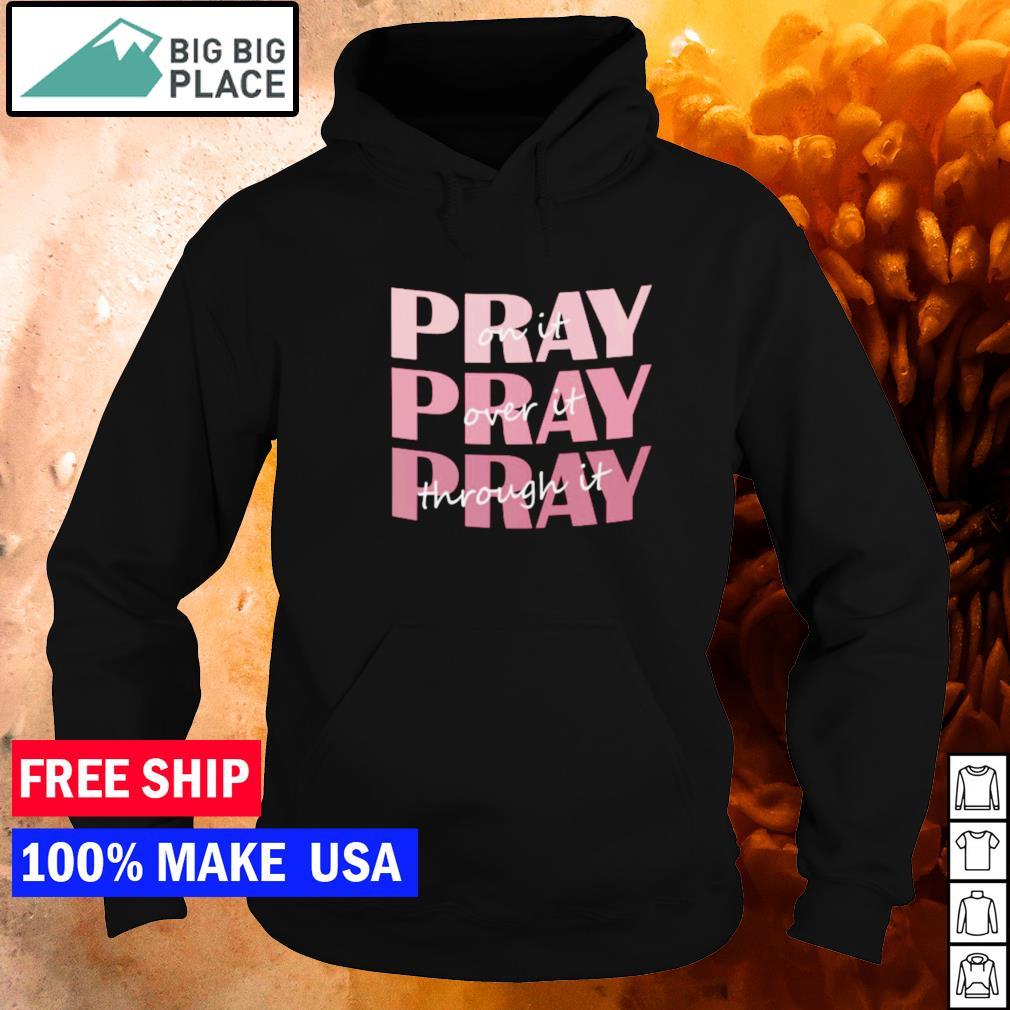 Pray on it pray over it pray through it s hoodie