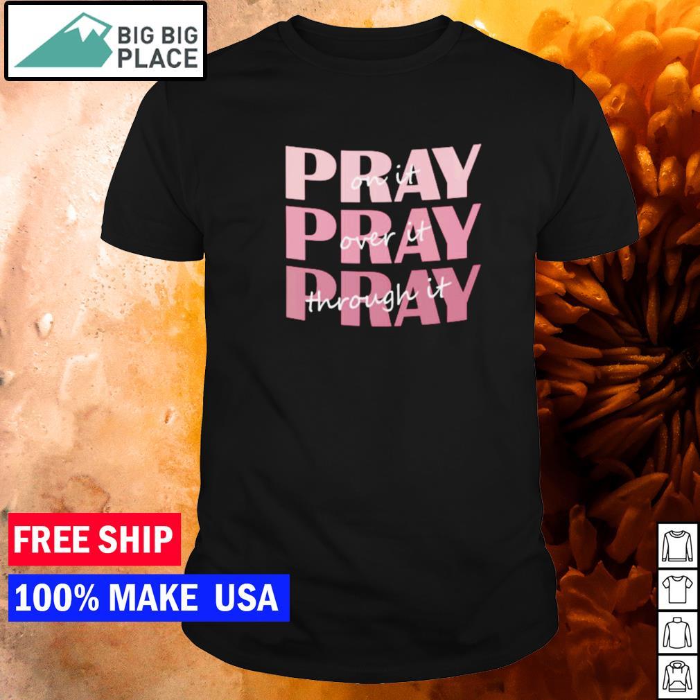 Pray on it pray over it pray through it shirt