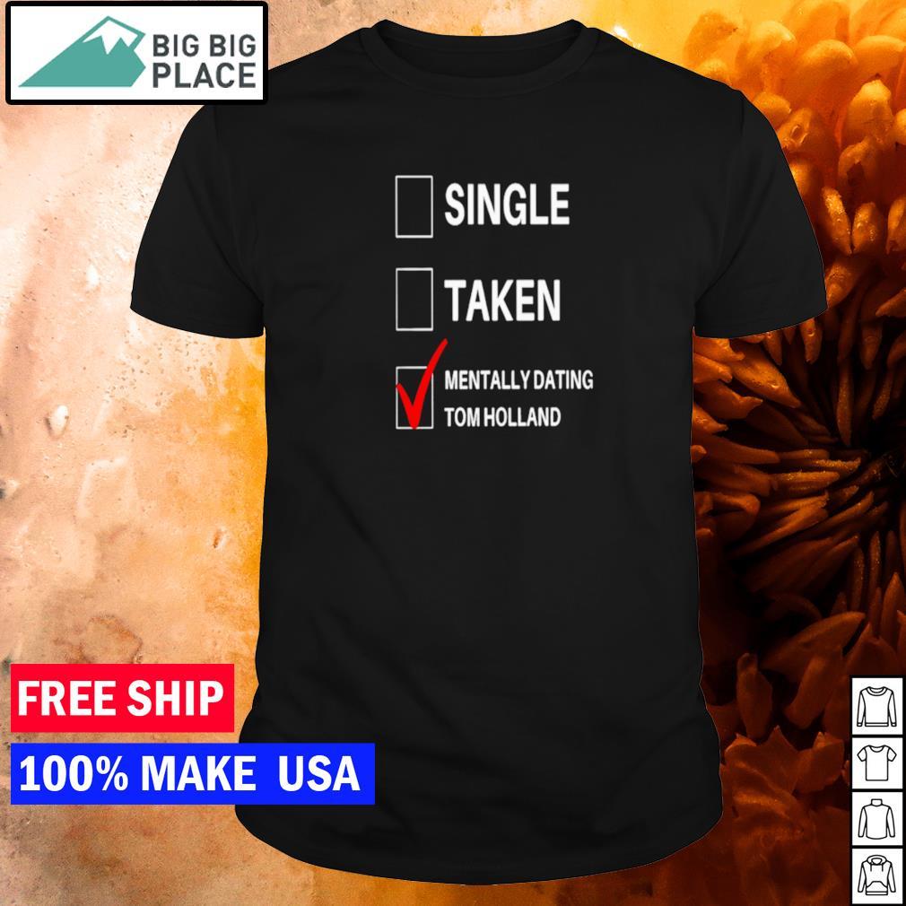 Single taken and mentally dating Tom Holland shirt