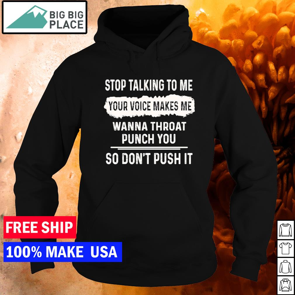 Stop talking to me your voice makes me wanna throat punch you so don't push it s hoodie