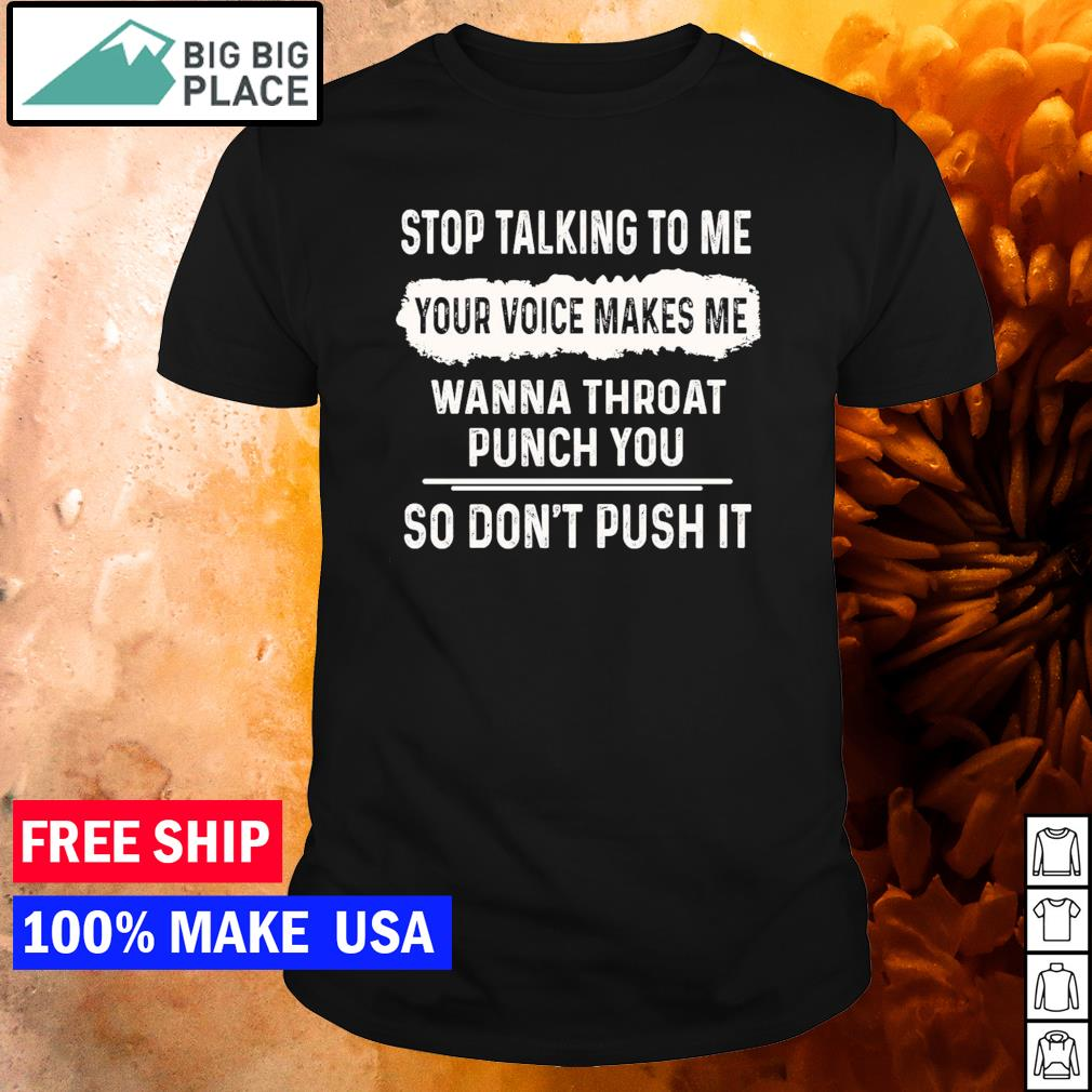 Stop talking to me your voice makes me wanna throat punch you so don't push it shirt