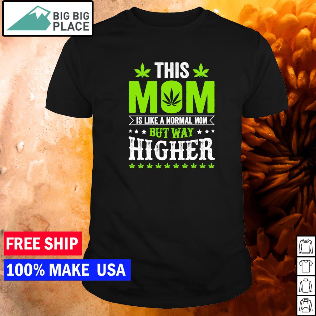 This mom is like a normal mom but way higher weed shirt