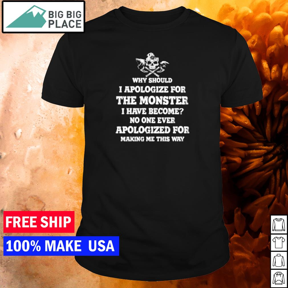 Why should I apologize for being a monster I have become no one ever apologized for making me this way shirt