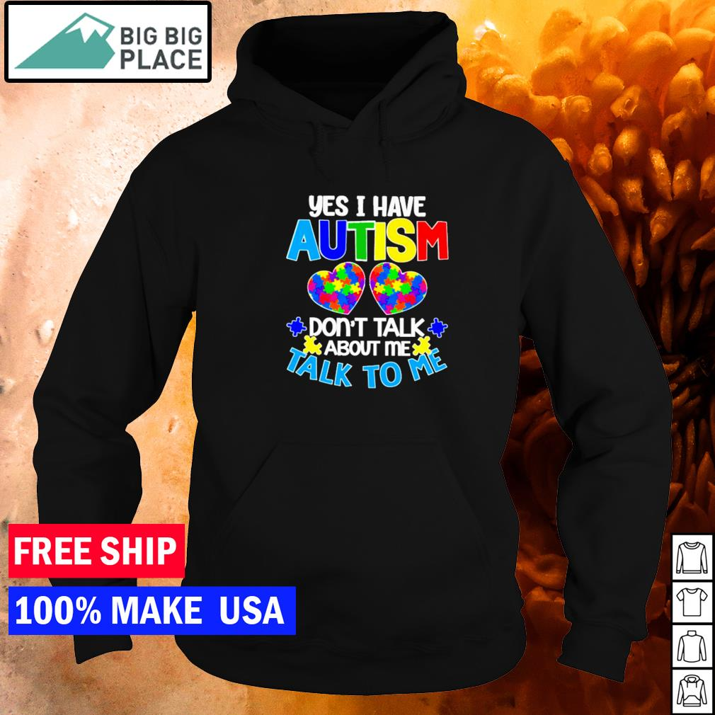 Yes I have autism don't talk about me talk to me s hoodie