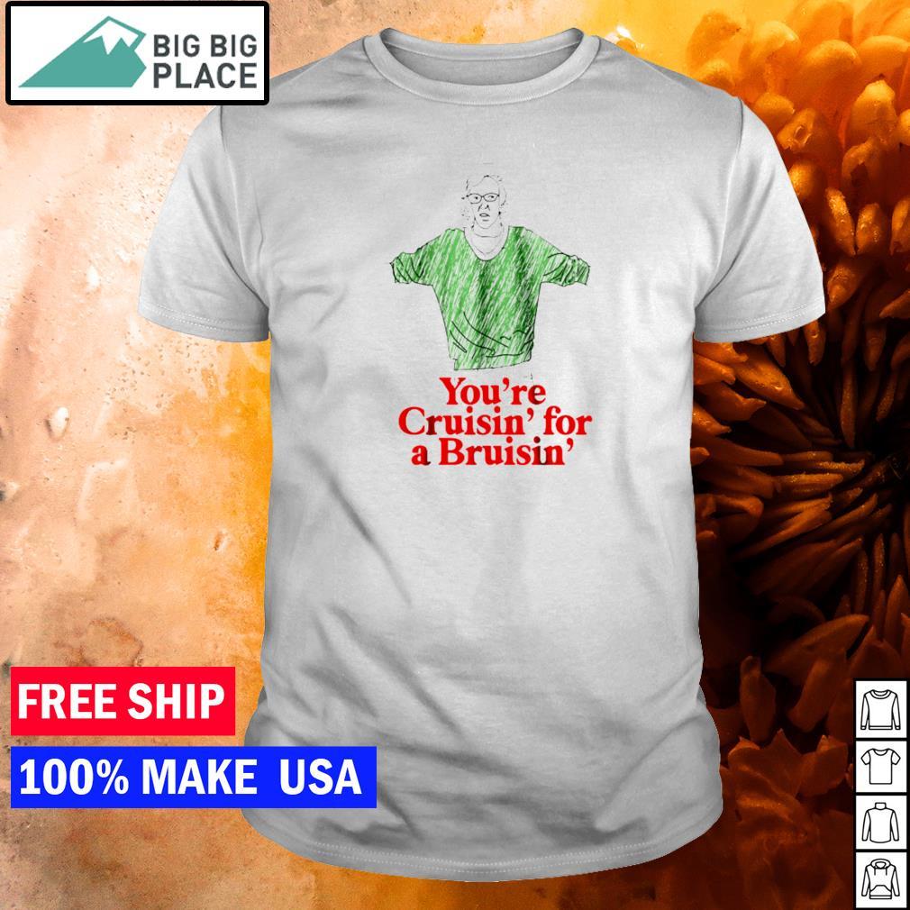 You're Cruisin' for a Bruisin' shirt