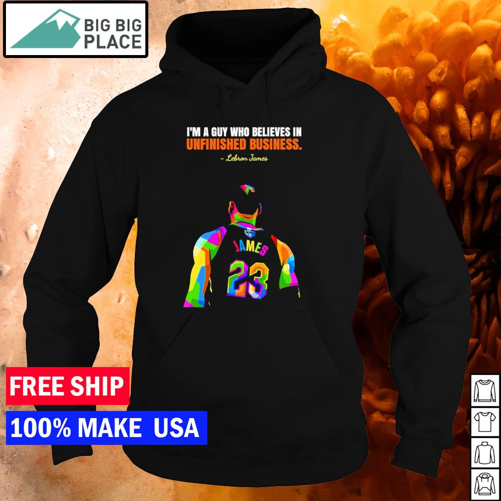 Lebron James I'm a guy who believes in unfinished business s hoodie