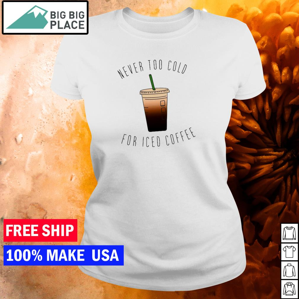 Never too cold for iced coffee s ladies tee