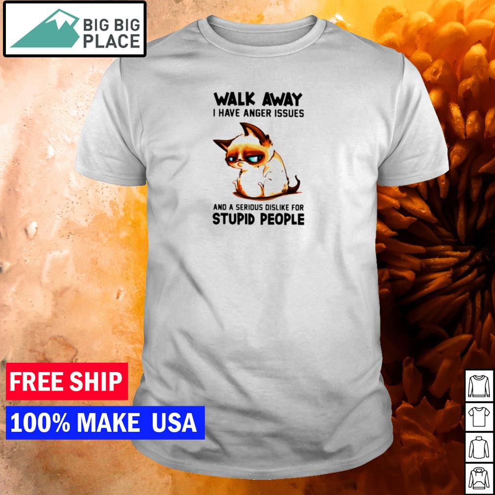 Sad cat walk away I have anger issues and a serious dislike for stupid people shirt
