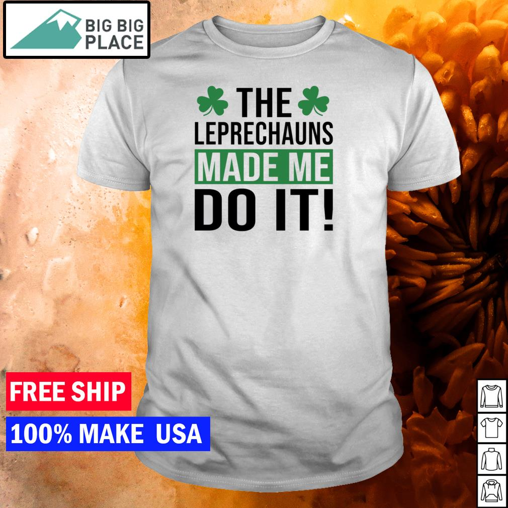 The Leprechauns made me do it happy St Patrick's Day shirt