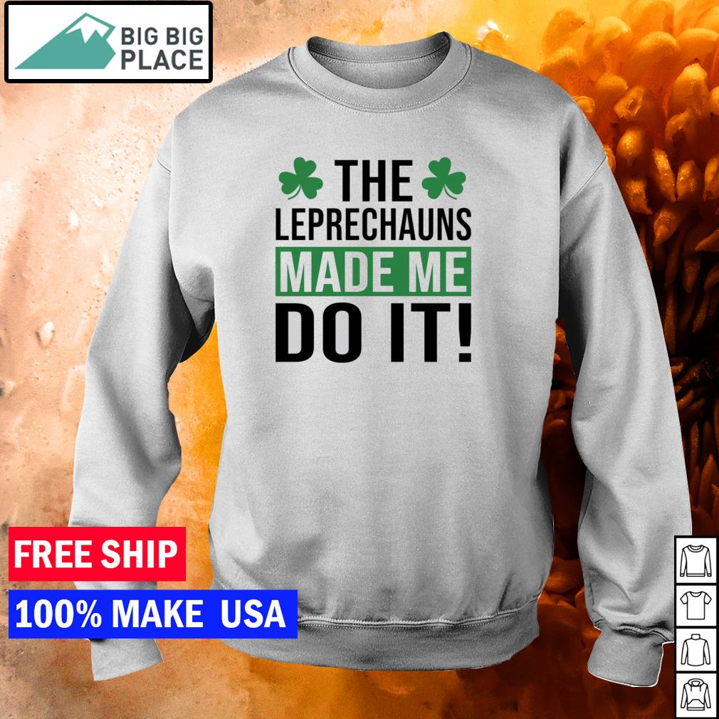 The Leprechauns made me do it happy St Patrick's Day s sweater