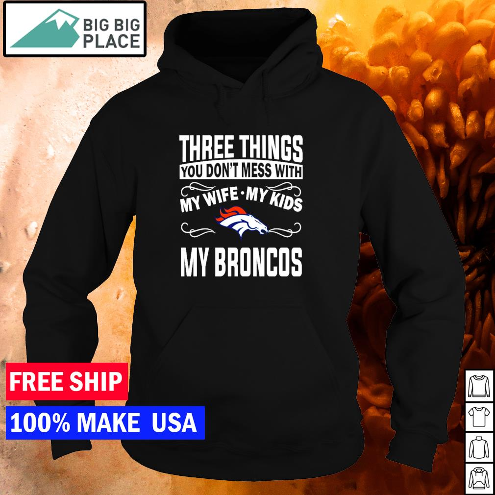 Three things you don't mess with my wife my kids and my Broncos s hoodie