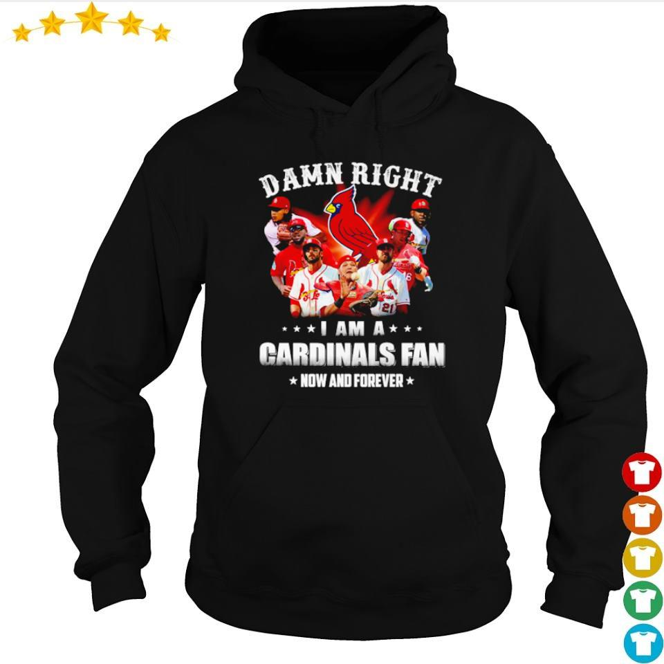 Damn right I am a Cardinals fan now and forever s hoodie