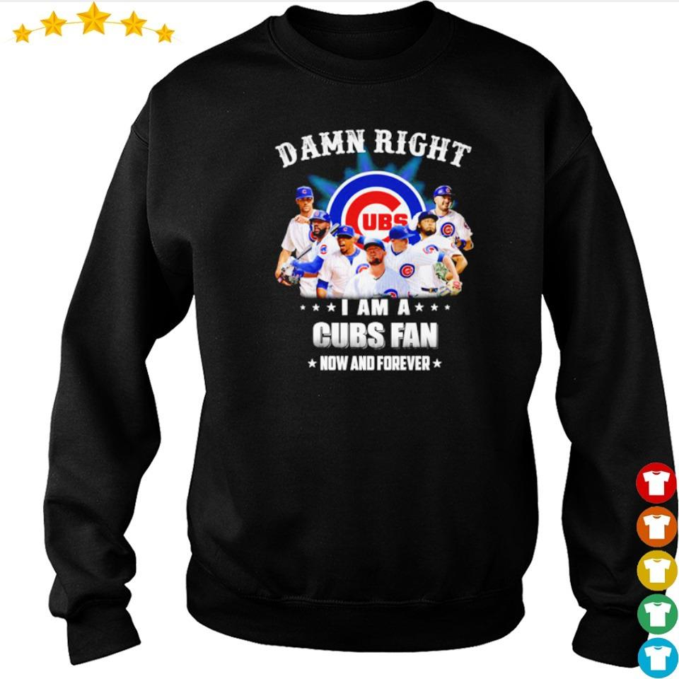 Damn right I am a Chicago Cubs fan now and forever s sweater