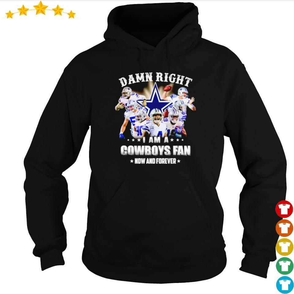 Damn right I am a Cowboys fan now and forever s hoodie