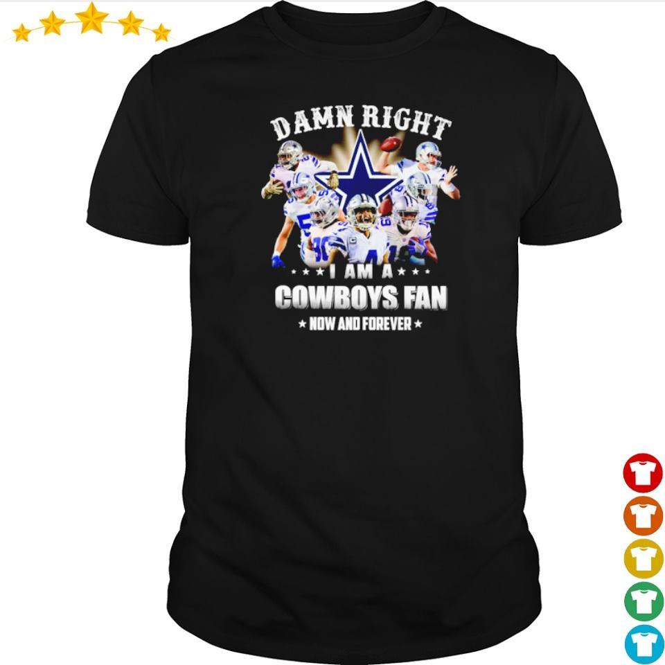 Damn right I am a Cowboys fan now and forever shirt