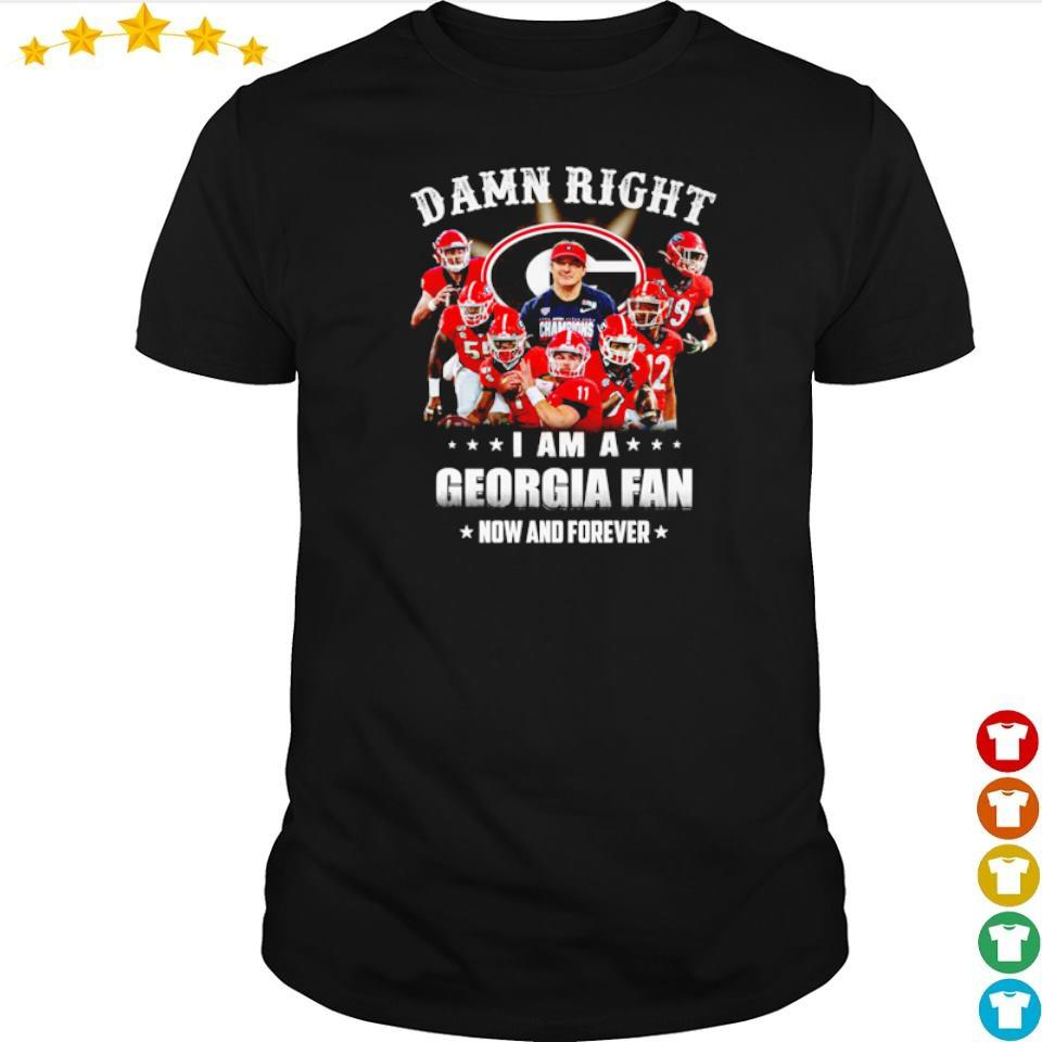 Damn right I am a Georgia fan now and forever shirt