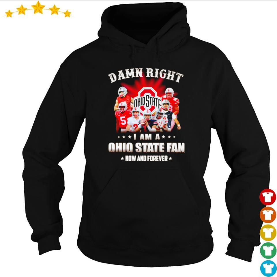 Damn right I am a Ohio State Fan now and forever s hoodie