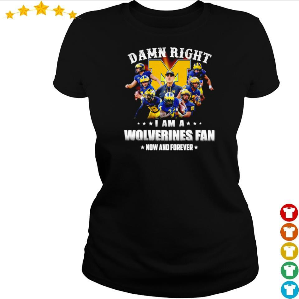 Damn right I am a Wolverines fan now and forever s ladies tee