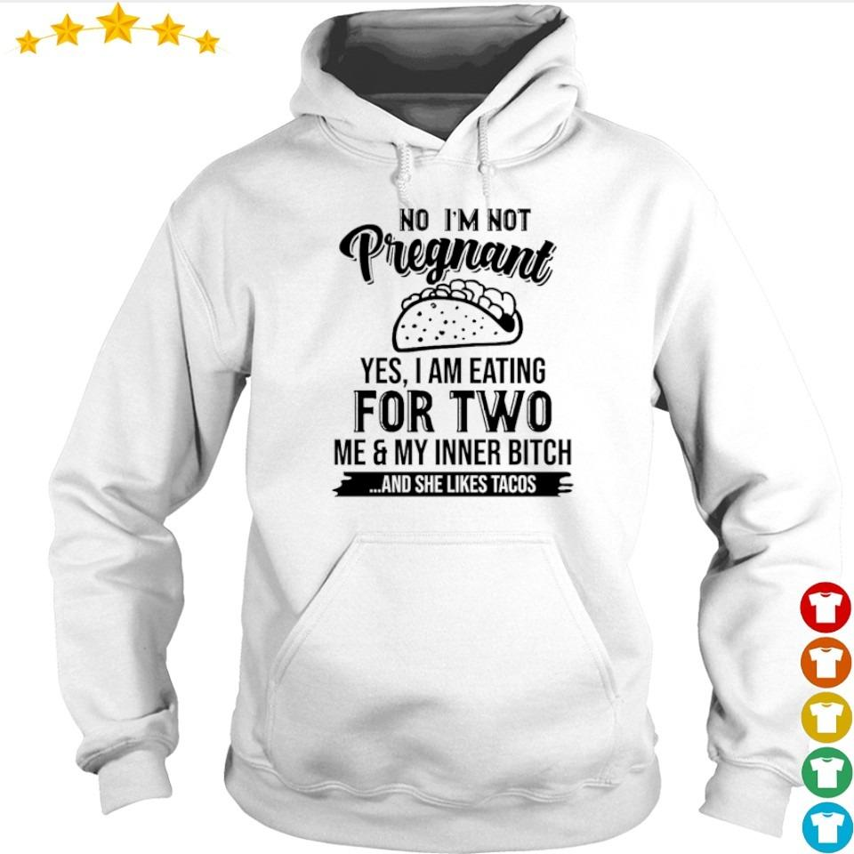 No I'm not pregnant yes I am eating fow two me and my inner bitch and she likes tacos s hoodie