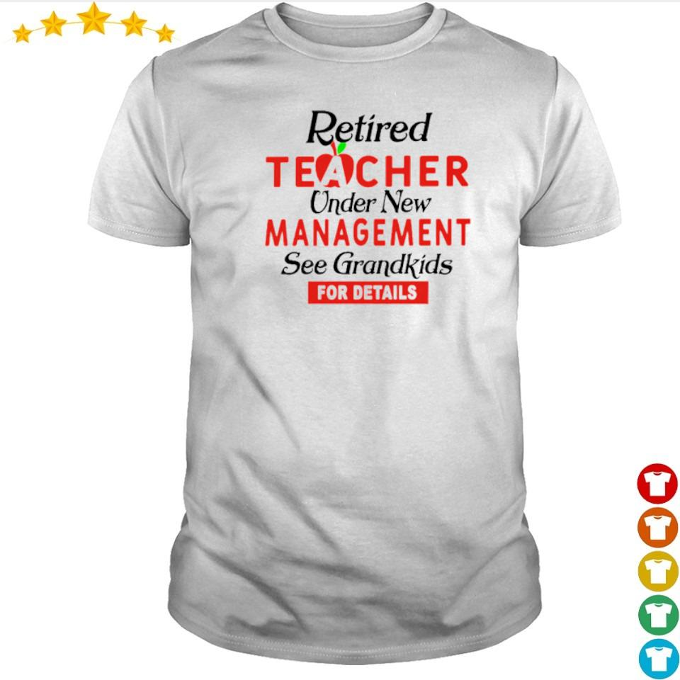 Retired teacher under new management see grandkids for details shirt