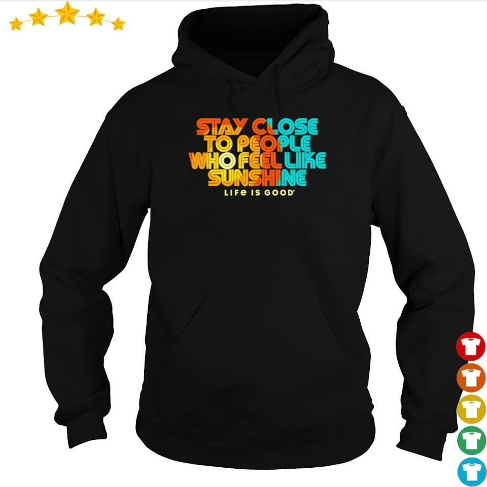 Stay close to people who fell like sunshie life is good s hoodie