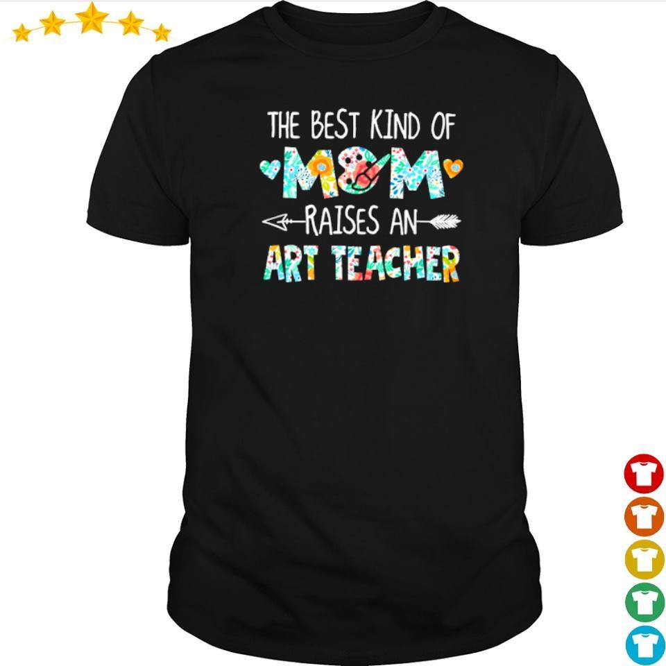 The best kind of mom raises an Art Teacher shirt
