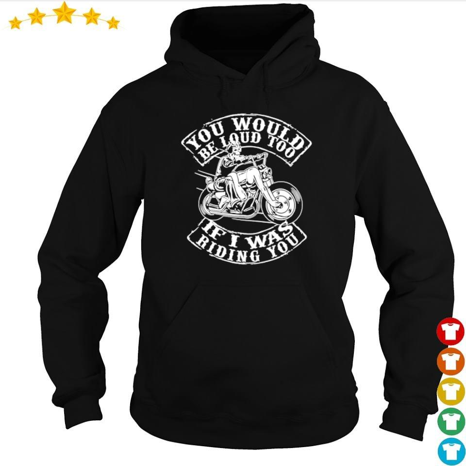 You would be loud too if I was riding you s hoodie