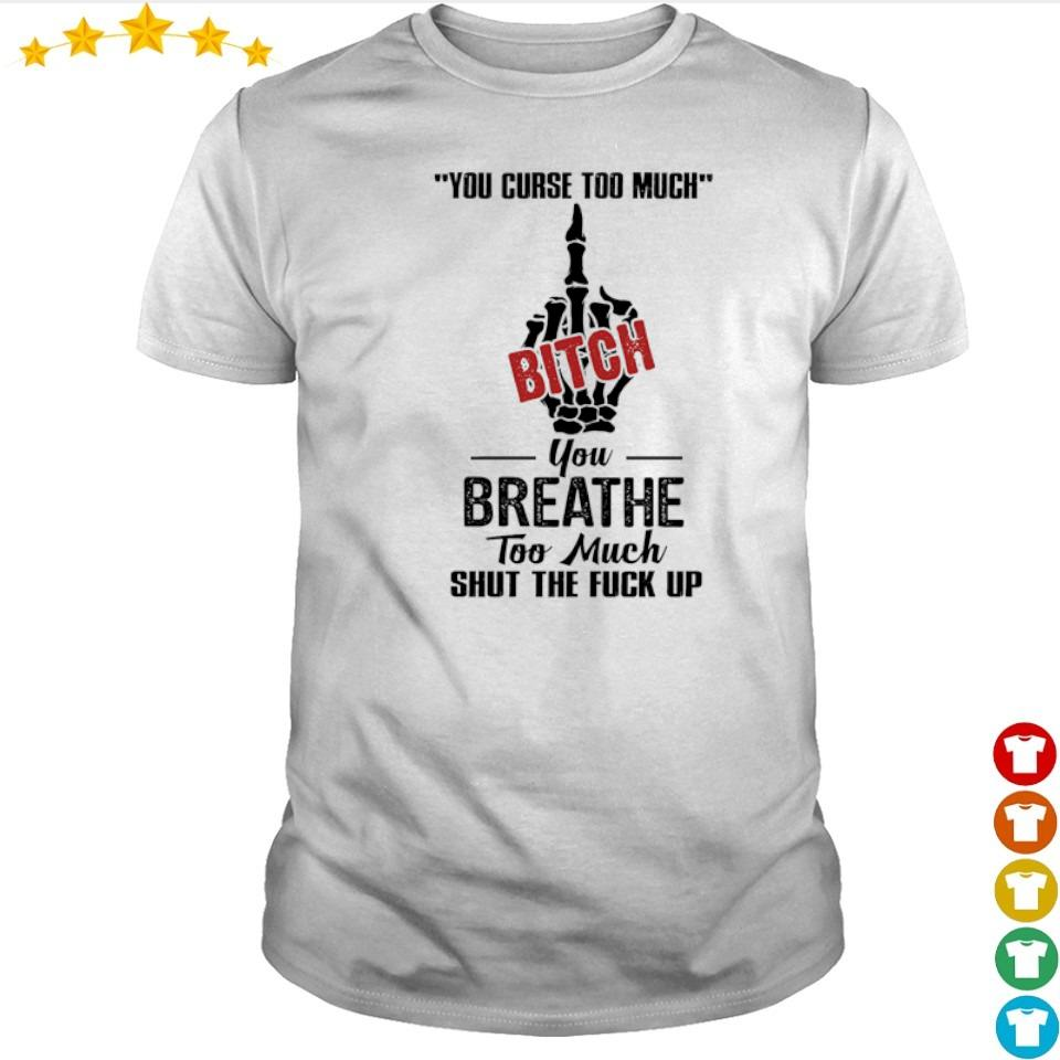 Your curse too much Bitch you breathe too much shut the fuck up shirt
