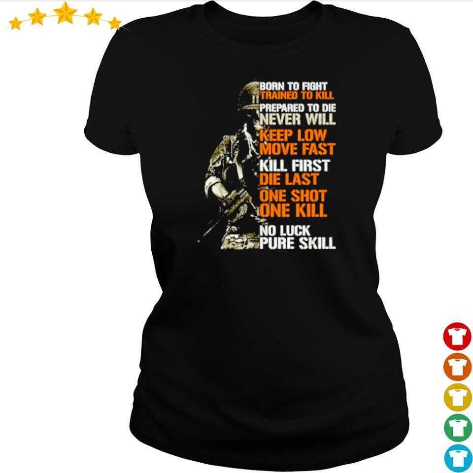 Born to fight trained to kill prepared to die never will keep low move fast s ladies tee