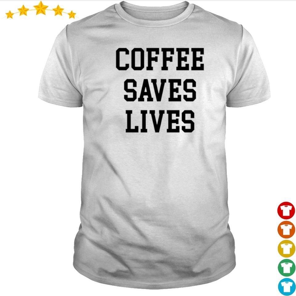 Coffee saves lives shirt