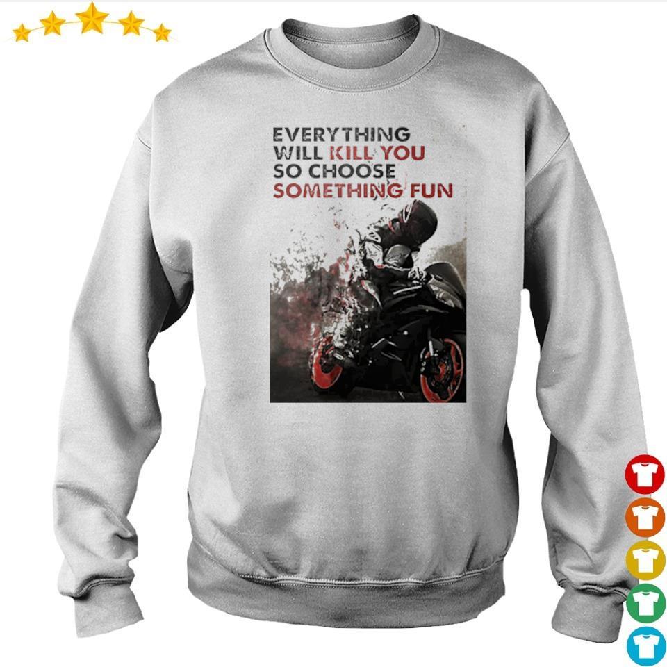 Biker everything will kill you so choose something fun s sweater