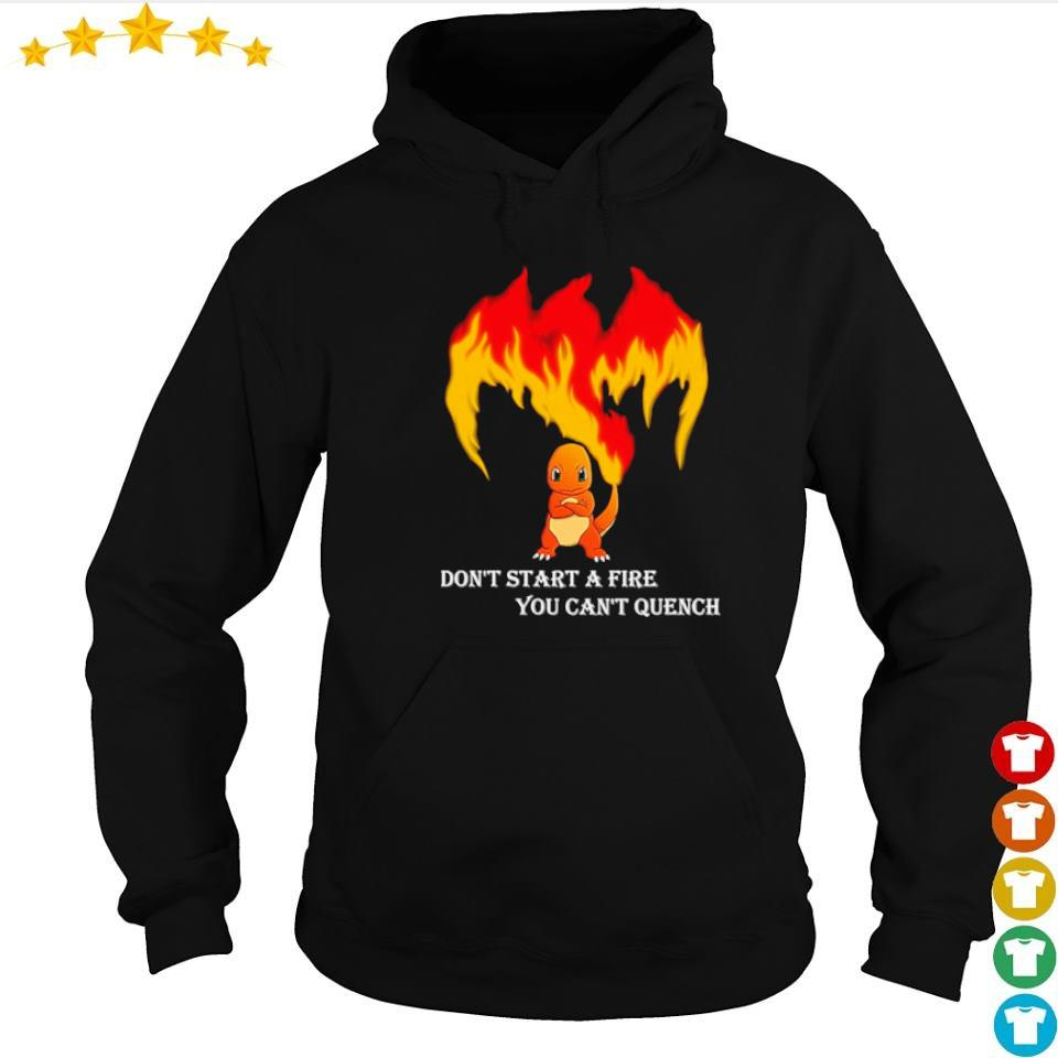 Charmander don't start a fire you can't quench s hoodie