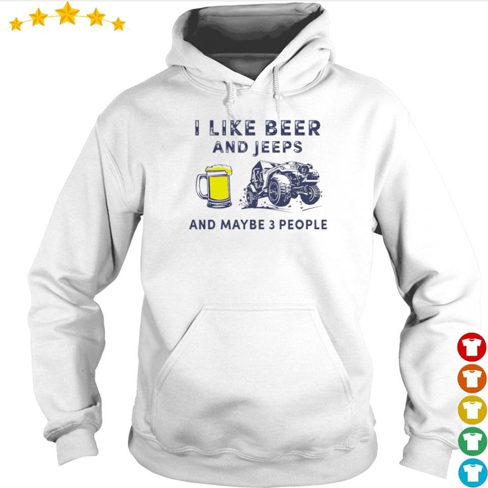 I like beer and jeeps and maybe 3 people s hoodie