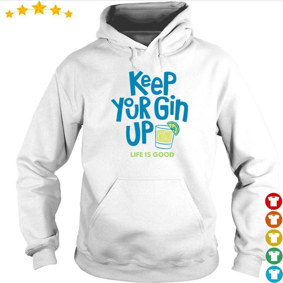 Keep your gin up life is good s hoodie