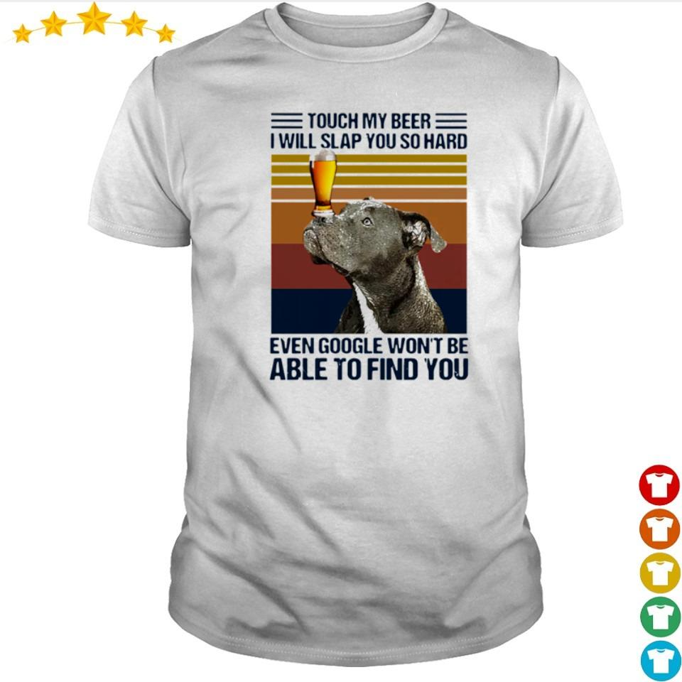 Pitbull touch my beer I will slap you so hard even google won't be able to find you shirt