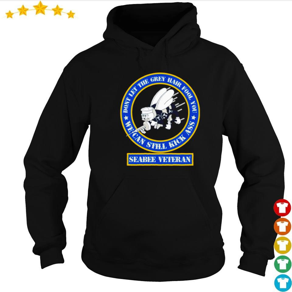 Seabee Veteran don't let the grey hair fool you we can still kick ass s hoodie