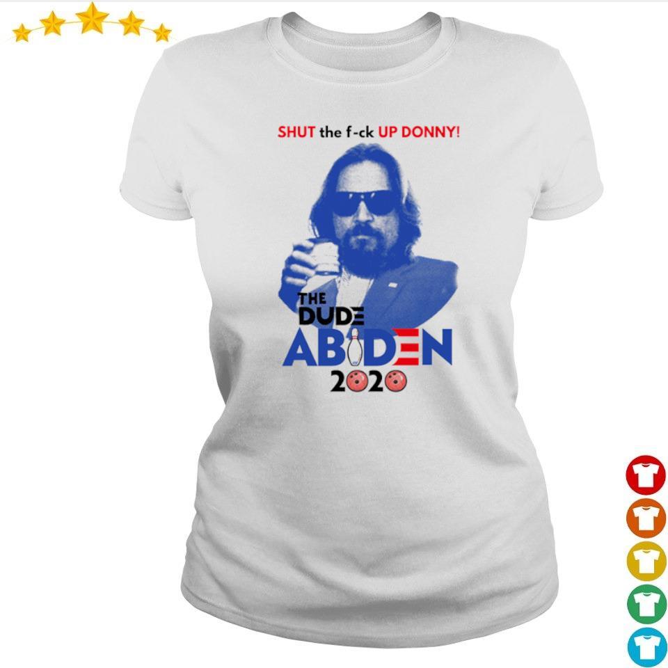 Shut the fuck up Donny the dude Abiden 2020 s ladies