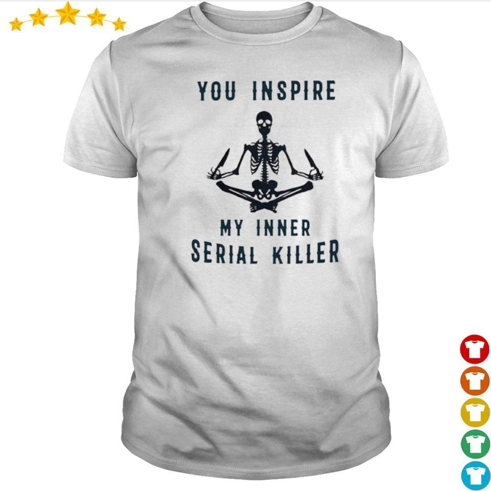 Skeleton you inspire my inner serial killer shirt