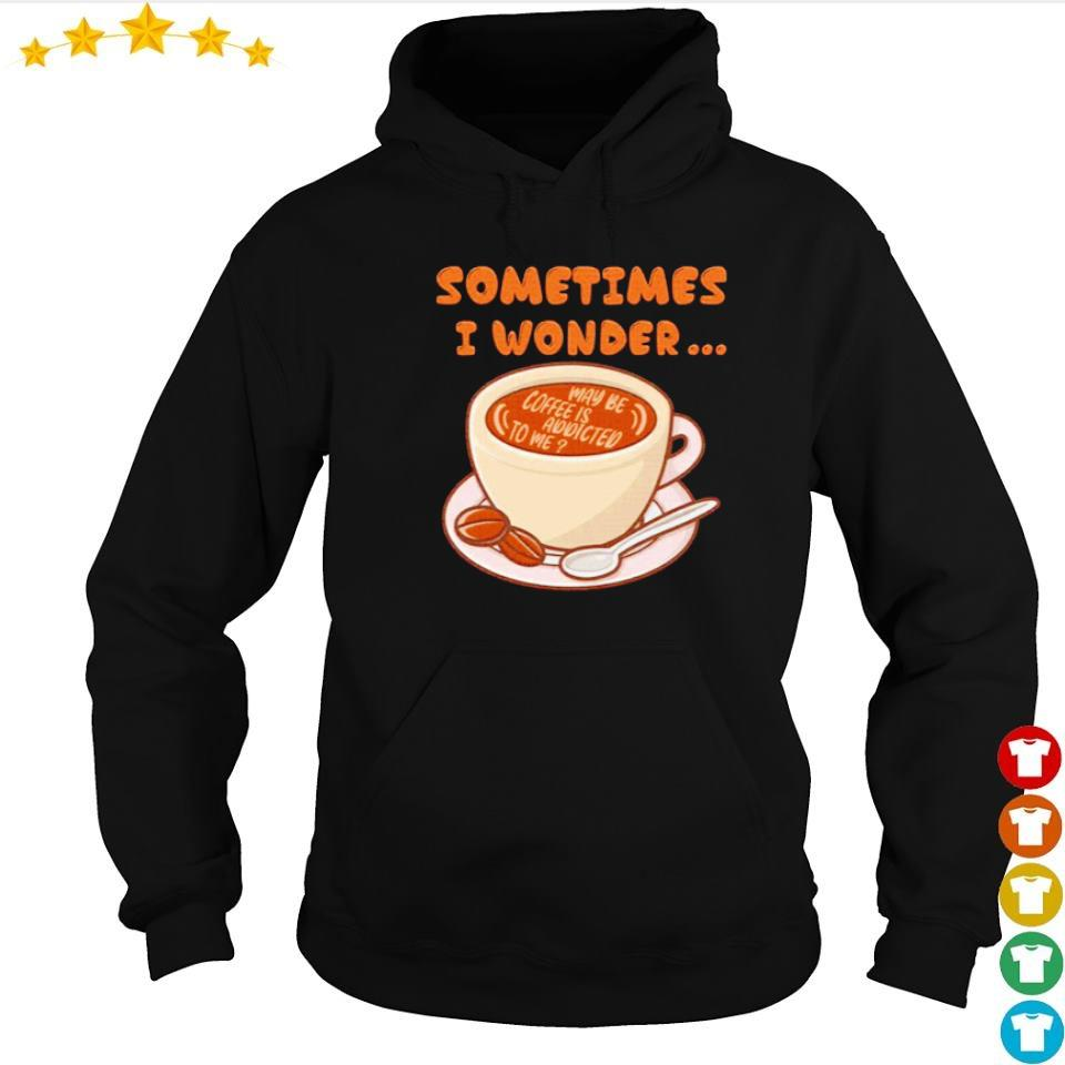 Sometimes I wonder maybe coffee is addicted to me s hoodie