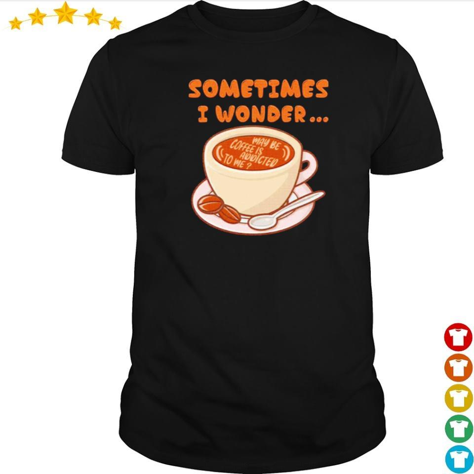Sometimes I wonder maybe coffee is addicted to me shirt