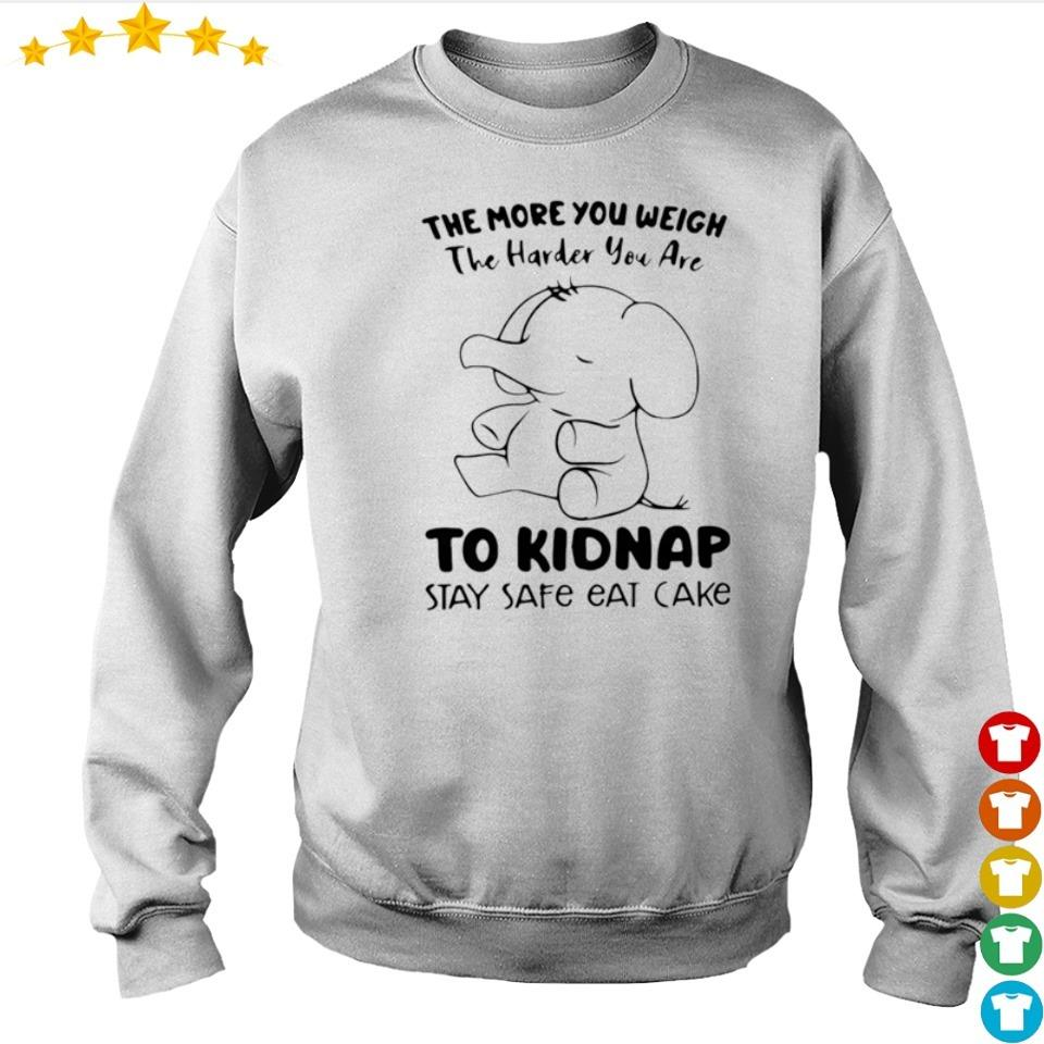 The more you weigh the harder you are to kidnap stay safe eat cake s sweater