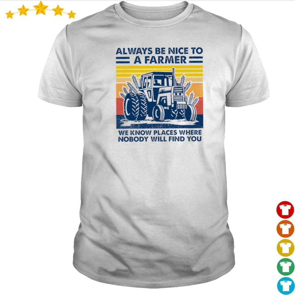 Always be nice to a farmer we know places where nobody will find you shirt