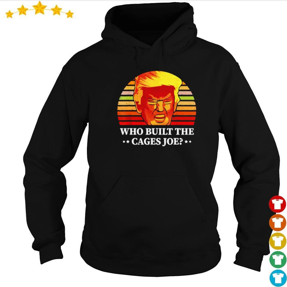 Donald Trump who built the cages Joe s hoodie