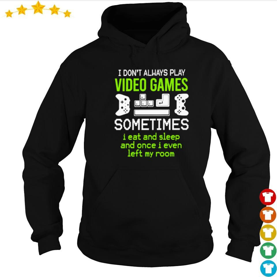 I don't always play video games sometimes I eat and sleep s hoodie