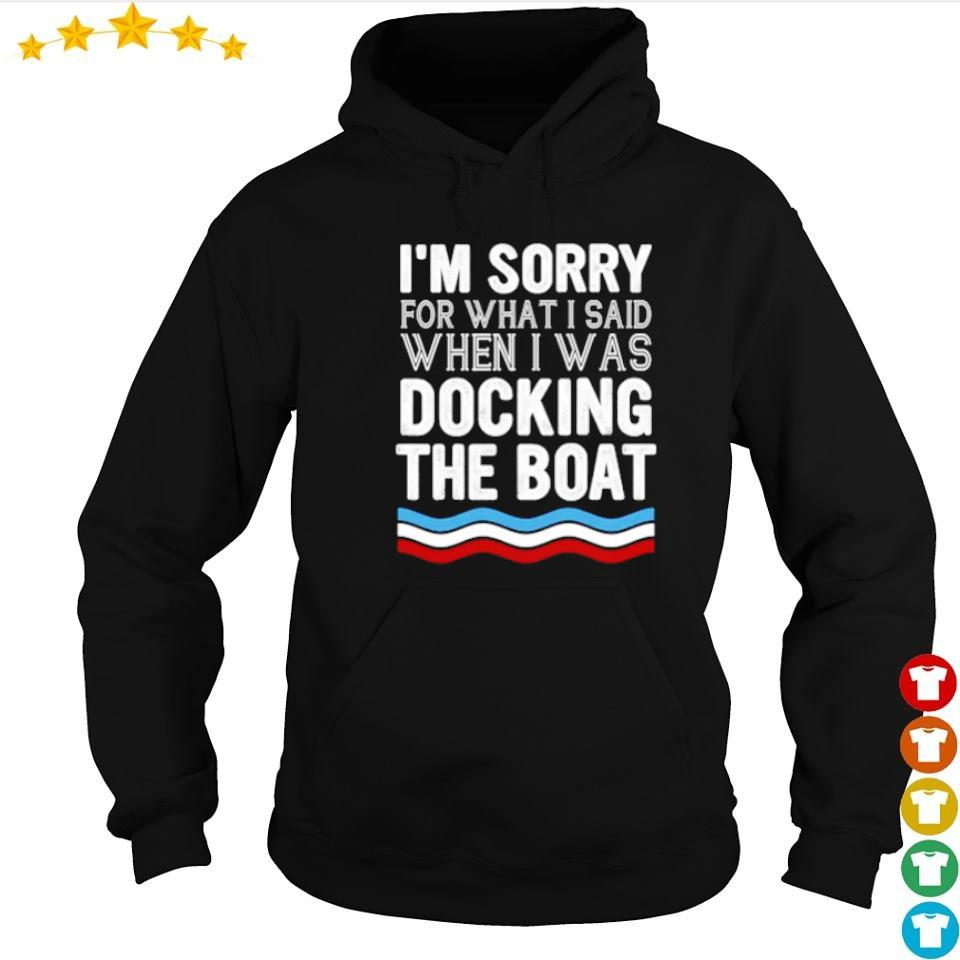 I'm sorry for what I said when I was docking the boat s hoodie