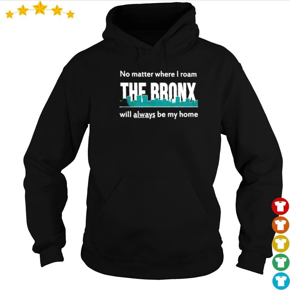 No matter where I roam The Bronx will always be my home s hoodie
